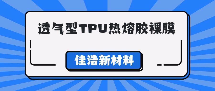 新品【透气型TPU热熔胶裸膜】,提高材料的功能性和环保型!