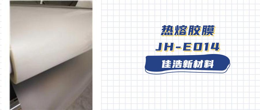 【佳浩新材料】热熔胶膜JH-E014,具有耐温性能优异、粘附力强、加工简单方便!