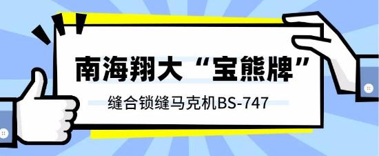 【南海翔大台湾宝熊牌缝合锁缝马克机BS-747(曲臂型)】采用最新款伺服马达,自动定针,车缝更加稳定!
